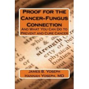 James and Hannah Yoseph Proof for the Cancer-Fungus Connection: And What You Can Do to Prevent and Cure Cancer