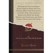 The Earliest Life of Christ Ever Compiled from the Four Gospels, Being the Diatessaron of Tatian (Circ 160) Literally Translated from the Arabic Version and Containing the Four Gospels Woven Into One Story (Classic Reprint) by Abu Al-Faraj Abd Allah Ibn A