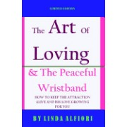 The Art of Loving & the Peaceful Wristband: How to Keep the Attraction Alive and His Love Growing for You