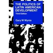 The Politics of Latin American Development by Gary W. Wynia