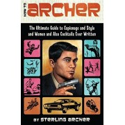 Sterling Archer How to Archer: The Ultimate Guide to Espionage and Style and Women and Also Cocktails Ever Written