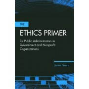 The Ethics Primer for Public Administrators in Government and Nonprofit Organizations by James H. Svara