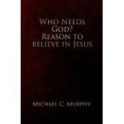 Who Needs God? Reason to Believe in Jesus by Michael C Murphy