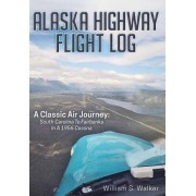 Alaska Highway Flight Log: A Classic Air Journey: South Carolina to Fairbanks in a 1956 Cessna