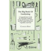 The Big Book Of Gardening - A Comprehensive Guide For The Home Gardener, Giving All Necessary Advice On The Culture Of Flowers, Vegetables And Fruit by Charles Boff