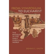 From Symposium to Eucharist by Dennis E. Smith