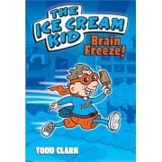 The Ice Cream Kid: Brain Freeze! by Todd Clark