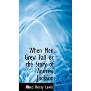 When Men Grew Tall or the Story of Andrew Jackson by Alfred Henry Lewis