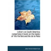 Letters on South America; Comprising Travels on the Banks of the Paran and Rio de La Plata by John Parish Robertson
