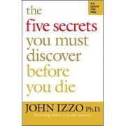 The Five Secrets You Must Discover Before You Die by John B. Izzo