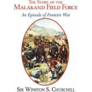 The Story of the Malakand Field Force - An Episode of the Frontier War by Sir Winston S Churchill