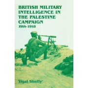 British Military Intelligence in the Palestine Campaign, 1914-1918 by Yigal Sheffy