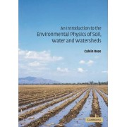 An Introduction to the Environmental Physics of Soil, Water and Watersheds by Calvin Wyatt Rose