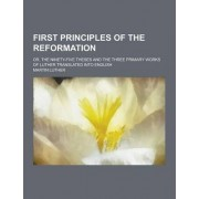 First Principles of the Reformation; Or, the Ninety-Five Theses and the Three Primary Works of Luther Translated Into English by Dr Martin Luther