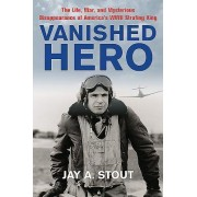 Vanished Hero: The Life, War and Mysterious Disappearance of America S WWII Strafing King