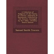 A Collection of Pedigrees of the Family of Travers, Abstracts of Documents, Collected by S.S. Travers, Arranged by H.J. Sides by Samuel Smith Travers