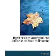 Digest of Laws Relating to Free Schools in the State of Arkansas by States Of Arkansas