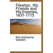 F Nelon, His Friends and His Enemies, 1651-1715 by Ella Katharine Sanders