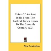 Coins of Ancient India from the Earliest Times Down to the Seventh Century A.D. by Alex Cunningham