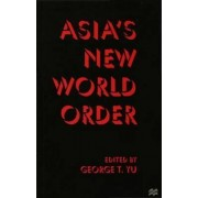 Asia's New World Order by George T. Yu