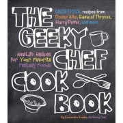 The Geeky Chef Cookbook: Real-Life Recipes for Your Favorite Fantasy Foods - Unofficial Recipes from Doctor Who, Game of Thrones, Harry Potter,