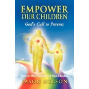 Empower Our Children: God's Call to Parents, How to Heal Yourself and Your Children by Jason Nelson