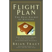 Flight Plan: The Real Secret of Success. How to Achieve More, Faster, Than You Ever Dreamed Possible. by Brian Tracy