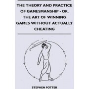 The Theory And Practice Of Gamesmanship - Or, The Art Of Winning Games Without Actually Cheating by Stephen Potter
