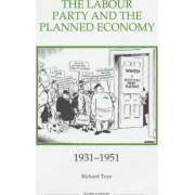 The Labour Party and the Planned Economy, 1931-1951 by Richard Toye