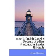 Index to English Speaking Students Who Have Graduated at Leyden University by Edward Peacock