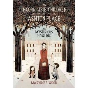 The Incorrigible Children of Ashton Place: The Mysterious Howling Howling by Maryrose Wood