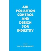 Air Pollution Control and Design for Industry by Paul N. Cheremisinoff