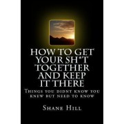 How to Get Your Sh*t Together and Keep It There by Shane Hill