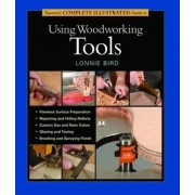 Taunton's Complete Illustrated Guide to Using Woodworking Tools by Lonnie Bird