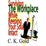 Surviving the Workplace While Keeping Your Soul Intact by C K Gold