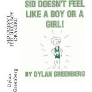Sid Doesn't Feel Like a Boy or a Girl! by Dylan Greenberg