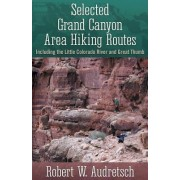 Selected Grand Canyon Area Hiking Routes, Including the Little Colorado River and Great Thumb by Robert W Audretsch