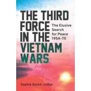 The Third Force in the Vietnam Wars: The Elusive Search for Peace 1954-75