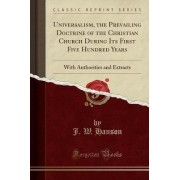 Universalism, the Prevailing Doctrine of the Christian Church During Its First Five Hundred Years by J W Hanson