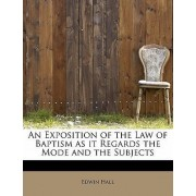An Exposition of the Law of Baptism as It Regards the Mode and the Subjects by Edwin Hall