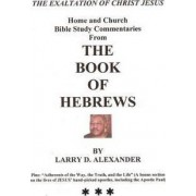 Home and Church Bible Study Commentaries from the Book of Hebrews by Larry D Alexander