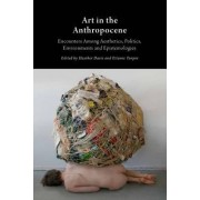 Art in the Anthropocene: Encounters Among Aesthetics, Politics, Environments and Epistemologies 2015 by Heather Davis