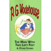 The Man with Two Left Feet & Other Stories - From the Manor Wodehouse Collection, a Selection from the Early Works of P. G. Wodehouse by P G Wodehouse