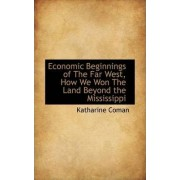 Economic Beginnings of the Far West, How We Won the Land Beyond the Mississippi by Katharine Coman