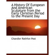 A History of European and American Sculpture from the Early Christian Period to the Present Day by Chandler Rathfon Post