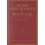 More Emigrants in Bondage, 1614-1775 by Peter Wilson Coldham