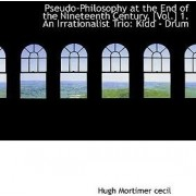 Pseudo-Philosophy at the End of the Nineteenth Century. [Vol.] 1. an Irrationalist Trio by Hugh Mortimer Cecil