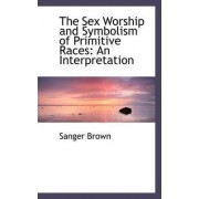 The Sex Worship and Symbolism of Primitive Races by Sanger Brown