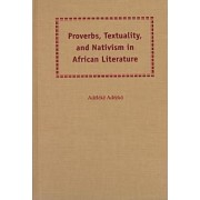 Proverbs, Textuality and Nativism in African Literature by Adeleke Ade