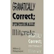 Grammatically Correct; Functionally Illiterate by Milton J. Stringmeyer